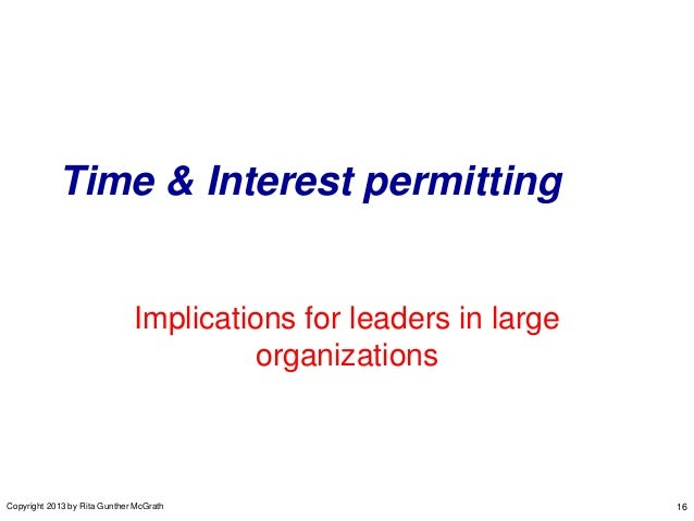 Time & Interest permitting  Implications for leaders in large organizations  Copyright 2013 by Rita Gunther McGrath  16