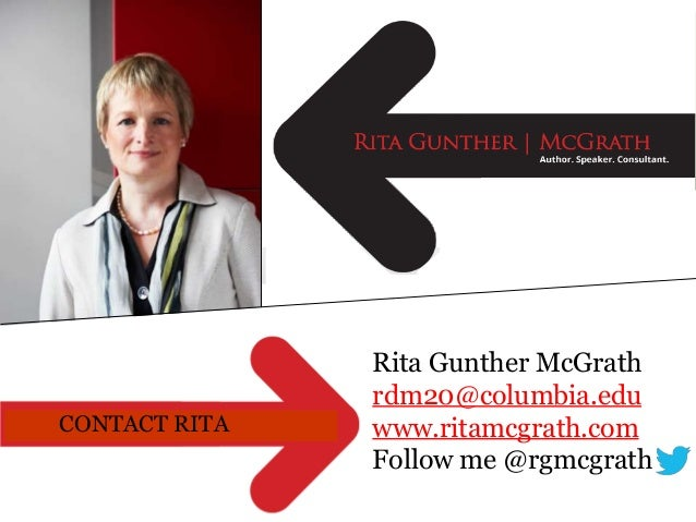 CONTACT RITA  Rita Gunther McGrath rdm20@columbia.edu www.ritamcgrath.com Follow me @rgmcgrath