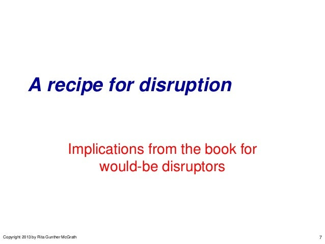 A recipe for disruption  Implications from the book for would-be disruptors  Copyright 2013 by Rita Gunther McGrath  7