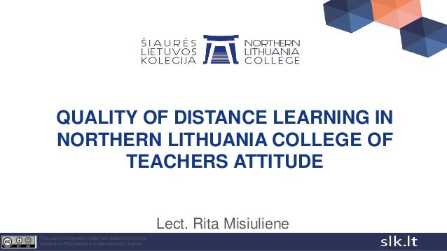 QUALITY OF DISTANCE LEARNING IN NORTHERN LITHUANIA COLLEGE OF TEACHERS ATTITUDE Lect. Rita Misiuliene This work is license...