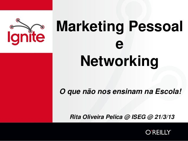 Marketing Pessoal        e   NetworkingO que não nos ensinam na Escola!  Rita Oliveira Pelica @ ISEG @ 21/3/13