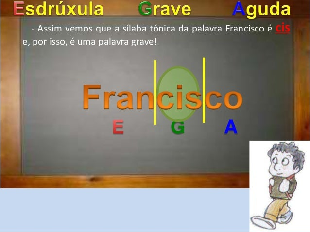 - Assim vemos que a sílaba tónica da palavra Francisco é cis  e, por isso, é uma palavra grave!  G A