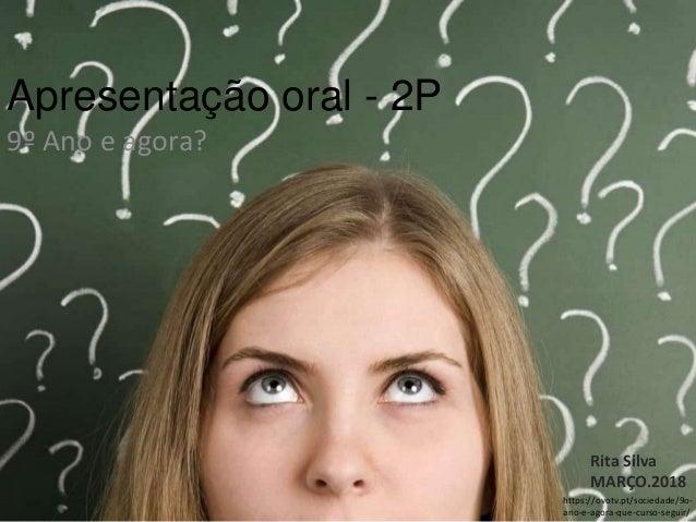 Apresentação oral - 2P 9º Ano e agora? Rita Silva MARÇO.2018 https://ovotv.pt/sociedade/9o- ano-e-agora-que-curso-seguir/