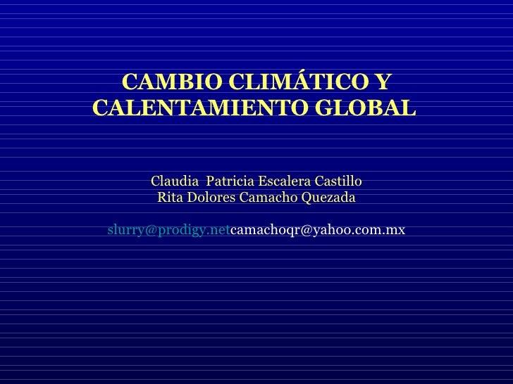 CAMBIO CLIMÁTICO Y CALENTAMIENTO GLOBAL   Claudia  Patricia Escalera Castillo Rita Dolores Camacho Quezada [email_address]...