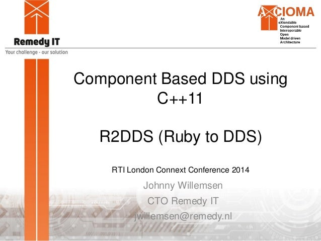 Component Based DDS using C++11 R2DDS (Ruby to DDS) RTI London Connext Conference 2014 Johnny Willemsen CTO Remedy IT jwil...