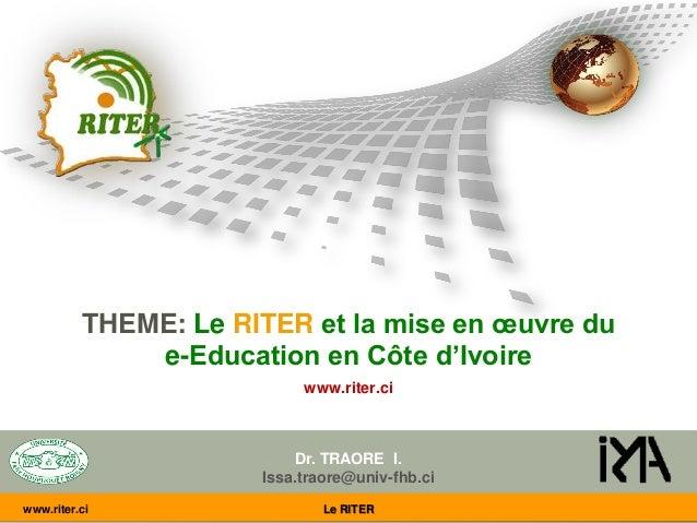 THEME: Le RITER et la mise en œuvre du e-Education en Côte d'Ivoire www.riter.ci Dr. TRAORE I. Issa.traore@univ-fhb.ci www...