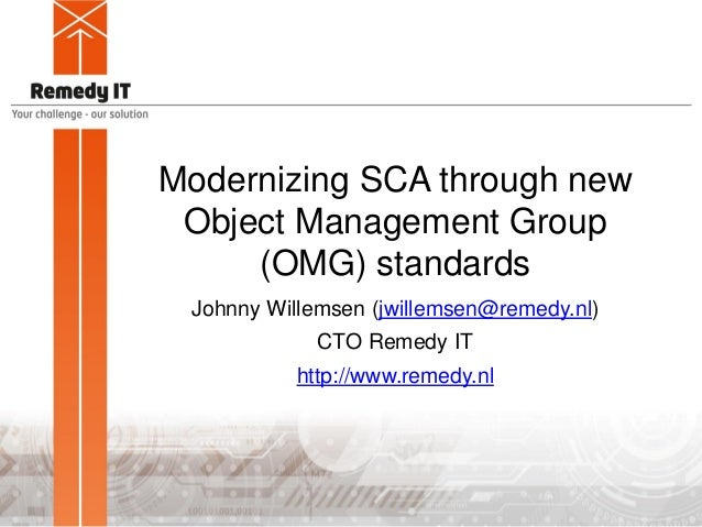 Modernizing SCA through newObject Management Group(OMG) standardsJohnny Willemsen (jwillemsen@remedy.nl)CTO Remedy IT...