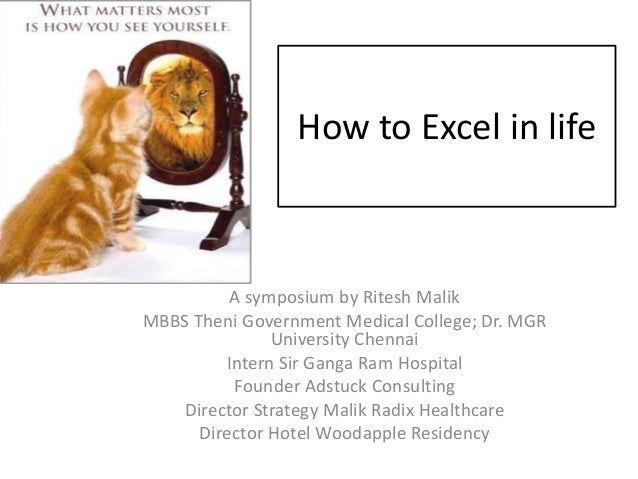 How to Excel in life          A symposium by Ritesh MalikMBBS Theni Government Medical College; Dr. MGR               Univ...