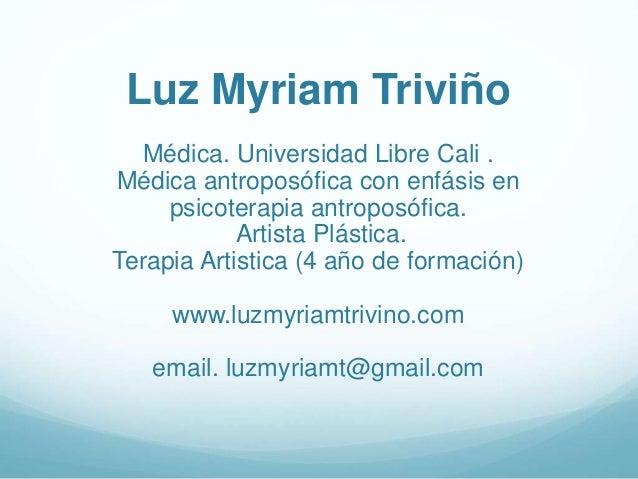 Luz Myriam Triviño Médica. Universidad Libre Cali . Médica antroposófica con enfásis en psicoterapia antroposófica. Artist...