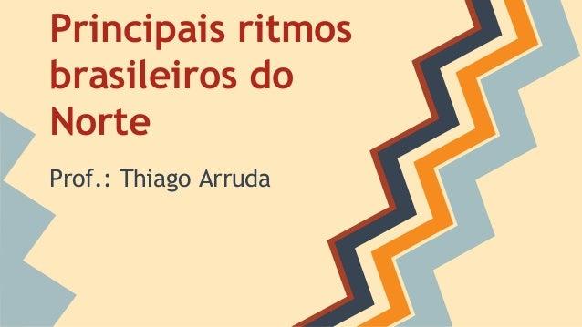 Principais ritmos brasileiros do Norte Prof.: Thiago Arruda