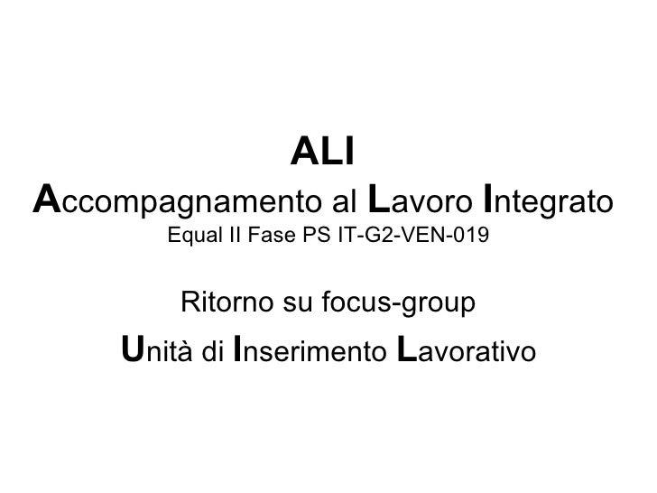 ALI  A ccompagnamento al  L avoro  I ntegrato   Equal II Fase PS IT-G2-VEN-019 Ritorno su focus-group U nità di  I nserime...