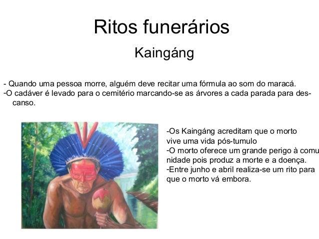 Ritos funeráriosKaingáng- Quando uma pessoa morre, alguém deve recitar uma fórmula ao som do maracá.-O cadáver é levado pa...