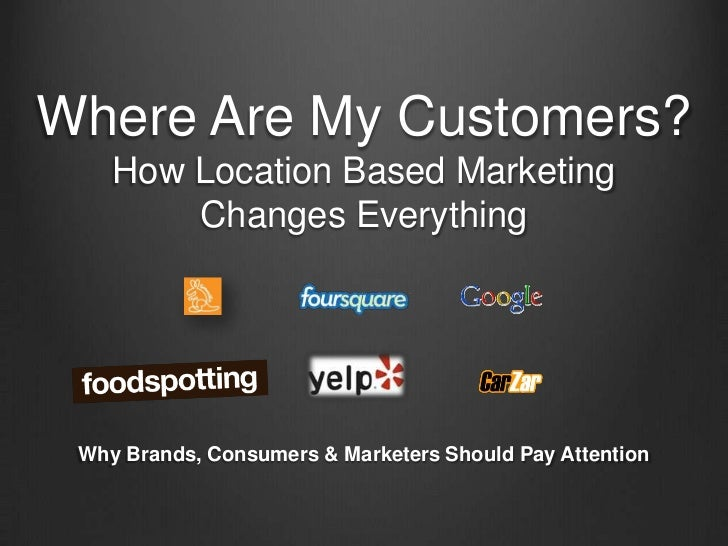 Where Are My Customers?    How Location Based Marketing        Changes Everything Why Brands, Consumers & Marketers Should...