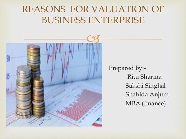  REASONS FOR VALUATION OF BUSINESS ENTERPRISE Prepared by:- Ritu Sharma Sakshi Singhal Shahida Anjum MBA (finance)