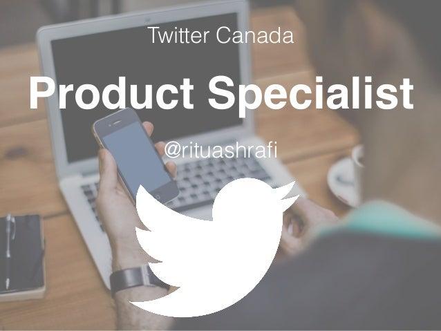 Product Specialist @rituashrafi Twitter Canada