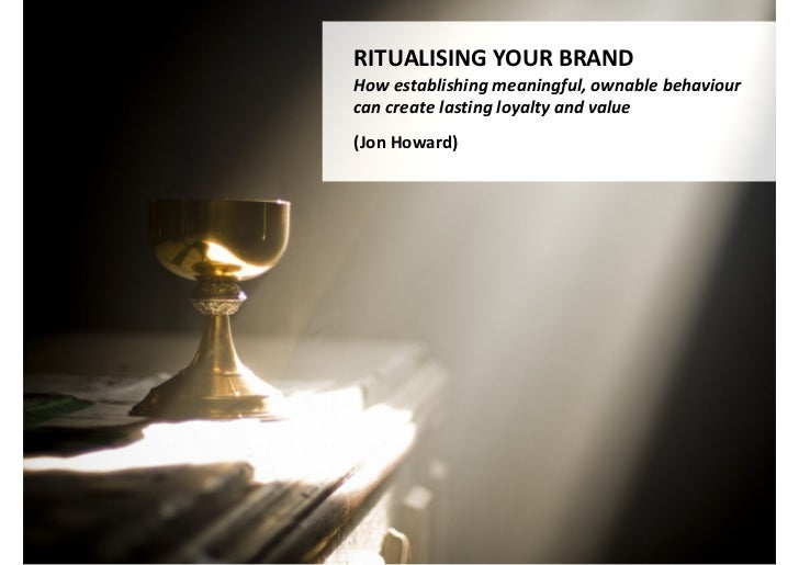 RITUALISING YOUR BRANDHow establishing meaningful, ownable behaviourcan create lasting loyalty and value(Jon Howard)      ...