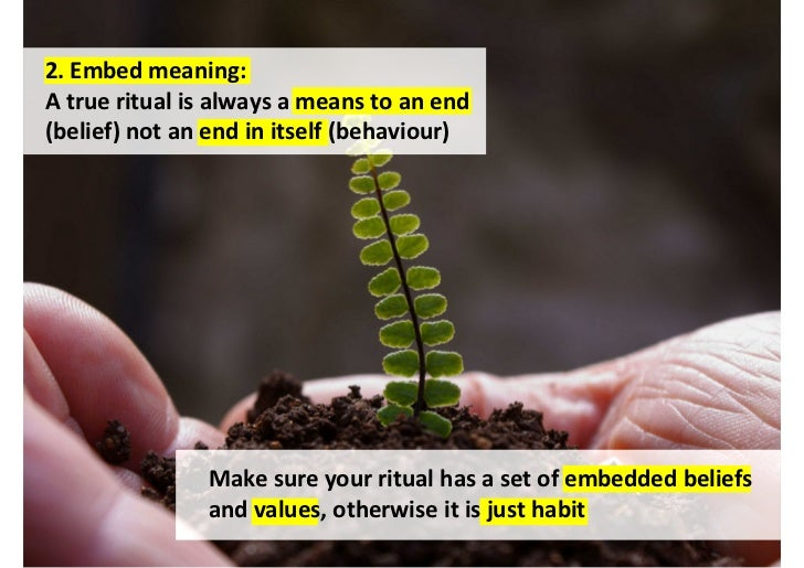 4. Be consistent:The most powerful rituals use repetitionand rhythm for positive reinforcement                       Your ...