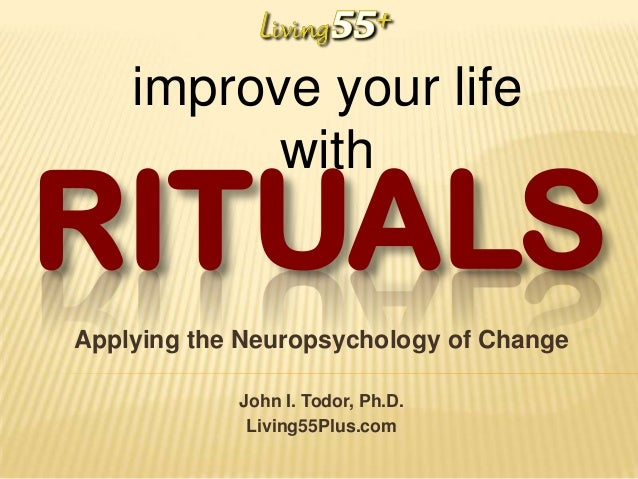 improve your life with  RITUALS Applying the Neuropsychology of Change John I. Todor, Ph.D. Living55Plus.com