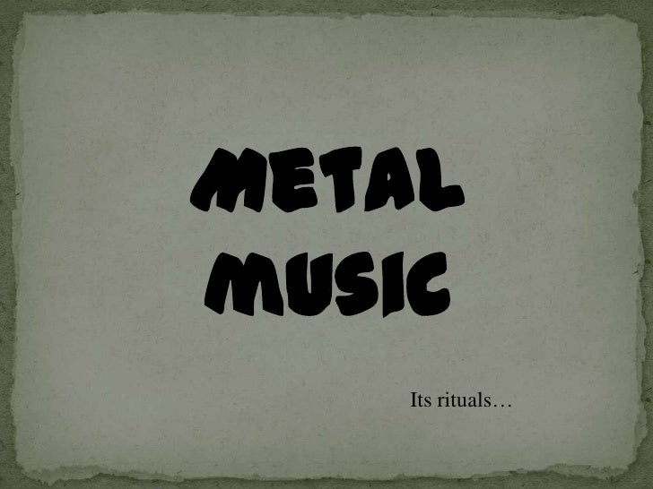 Metal music<br />Itsrituals…<br />