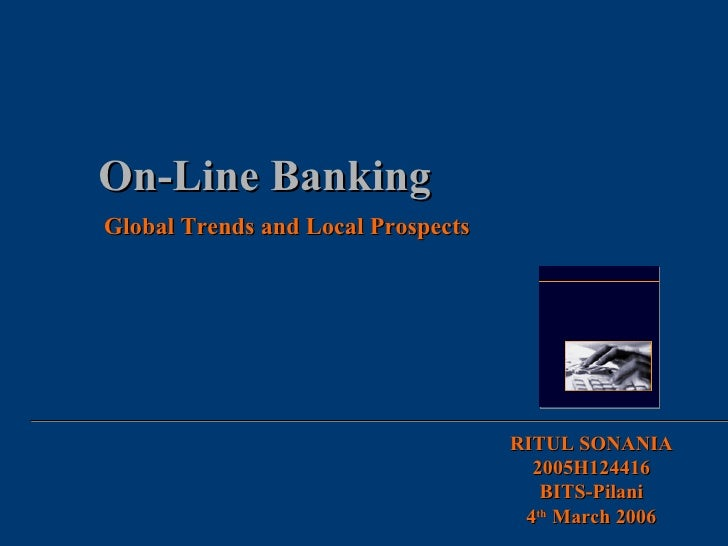 On-Line Banking Global Trends and Local Prospects RITUL SONANIA 2005H124416 BITS-Pilani 4 th  March 2006