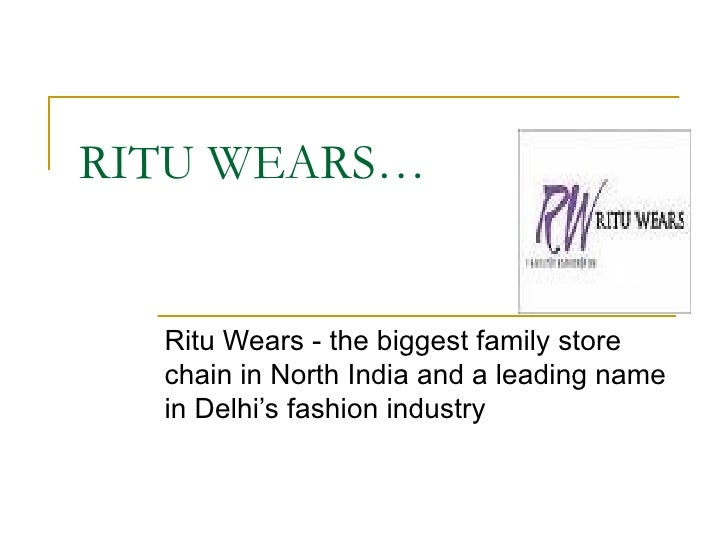 RITU WEARS… Ritu Wears - the biggest family store chain in North India and a leading name in Delhi's fashion industry