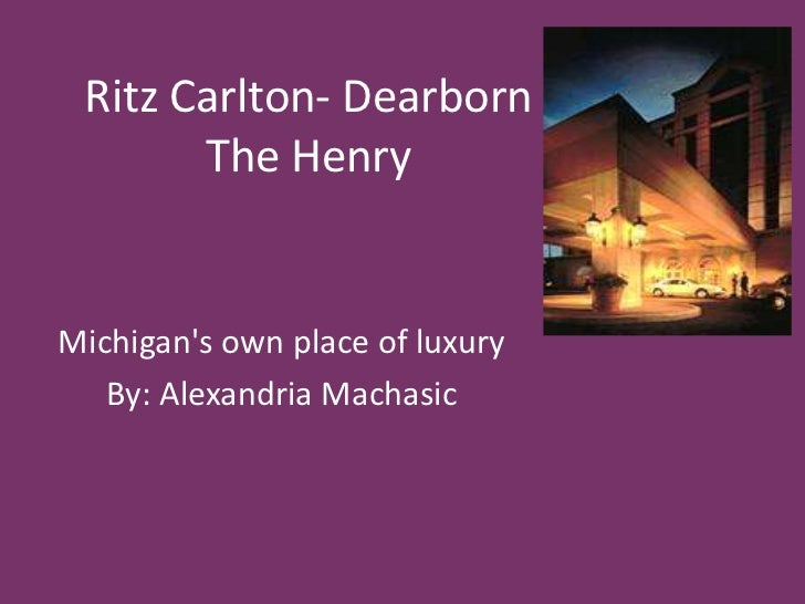 Ritz Carlton- DearbornThe Henry<br />Michigan's own place of luxury<br />By: Alexandria Machasic<br />