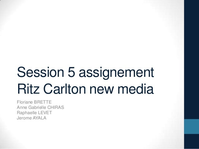 Session 5 assignementRitz Carlton new mediaFloriane BRETTEAnne Gabrielle CHIRASRaphaelle LEVETJerome AYALA