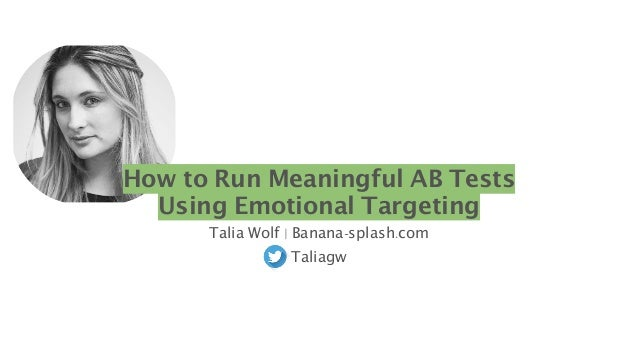 How to Run Meaningful AB Tests Using Emotional Targeting Talia Wolf   Banana-splash.com Taliagw