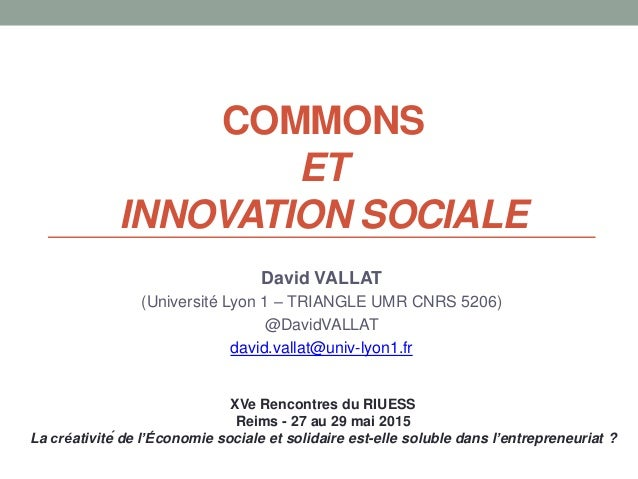 COMMONS ET INNOVATION SOCIALE David VALLAT (Université Lyon 1 – TRIANGLE UMR CNRS 5206) @DavidVALLAT david.vallat@univ-lyo...