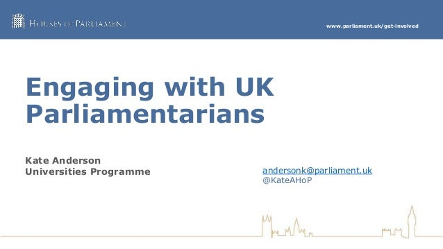 www.parliament.uk/get-involved Engaging with UK Parliamentarians Kate Anderson Universities Programme andersonk@parliament...