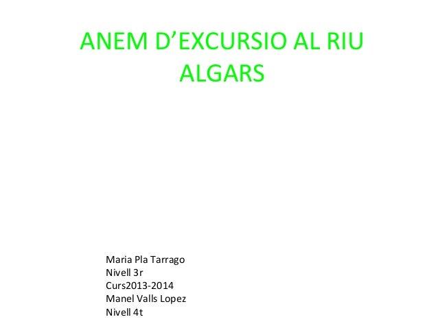ANEM D'EXCURSIO AL RIU ALGARS  Maria Pla Tarrago Nivell 3r Curs2013-2014 Manel Valls Lopez Nivell 4t