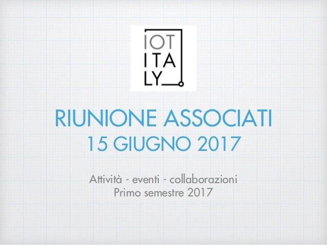 RIUNIONE ASSOCIATI 15 GIUGNO 2017 Attività - eventi - collaborazioni Primo semestre 2017