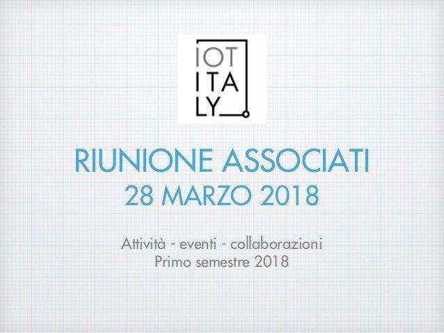RIUNIONE ASSOCIATI 28 MARZO 2018 Attività - eventi - collaborazioni Primo semestre 2018