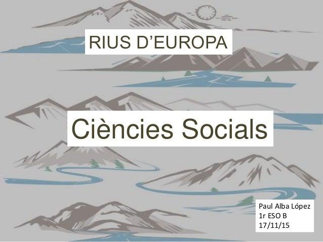 RIUS D'EUROPA Paul Alba López 1r ESO B 17/11/15 Ciències Socials