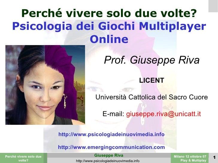Perché vivere solo due volte? Psicologia dei Giochi Multiplayer Online Prof. Giuseppe Riva LICENT Università Cattolica del...