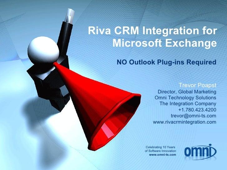Riva CRM Integration for Microsoft Exchange Trevor Poapst Director, Global Marketing Omni Technology Solutions The Integra...