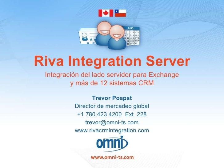 Riva Integration Server Trevor Poapst Director de mercadeo global +1 780.423.4200  Ext. 228 [email_address] www.rivacrmint...