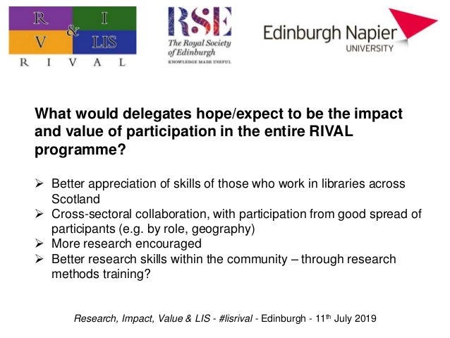 Research, Impact, Value & LIS - #lisrival - Edinburgh - 11th July 2019 What would delegates hope/expect to be the impact a...