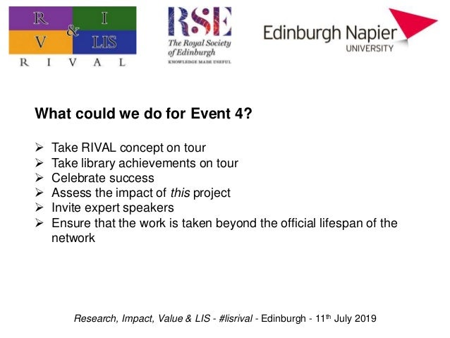 Research, Impact, Value & LIS - #lisrival - Edinburgh - 11th July 2019 What could we do for Event 4?  Take RIVAL concept ...
