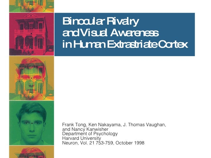 Binocular Rivalry  and Visual Awareness  in Human Extrastriate Cortex Frank Tong, Ken Nakayama, J. Thomas Vaughan,  and Na...