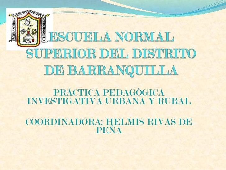 PRÁCTICA PEDAGÓGICA INVESTIGATIVA URBANA Y RURAL  COORDINADORA: HELMIS RIVAS DE            PEÑA