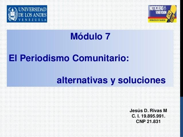 Módulo 7 El Periodismo Comunitario: alternativas y soluciones Jesús D. Rivas M C. I. 19.895.991. CNP 21.831