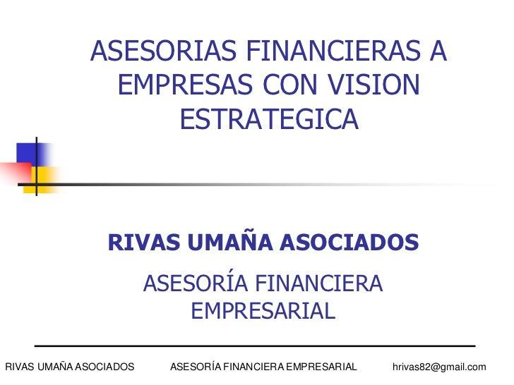 ASESORIAS FINANCIERAS A EMPRESAS CON VISION ESTRATEGICA<br />RIVAS UMAÑA ASOCIADOS             ASESORÍA FINANCIERA EMPRESA...
