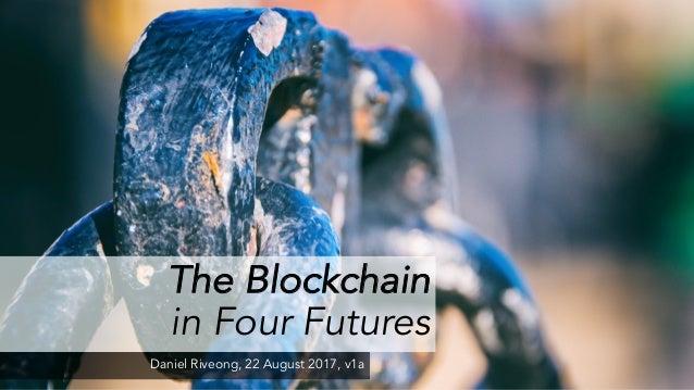 The Blockchain in Four Futures Daniel Riveong, 22 August 2017, v1a