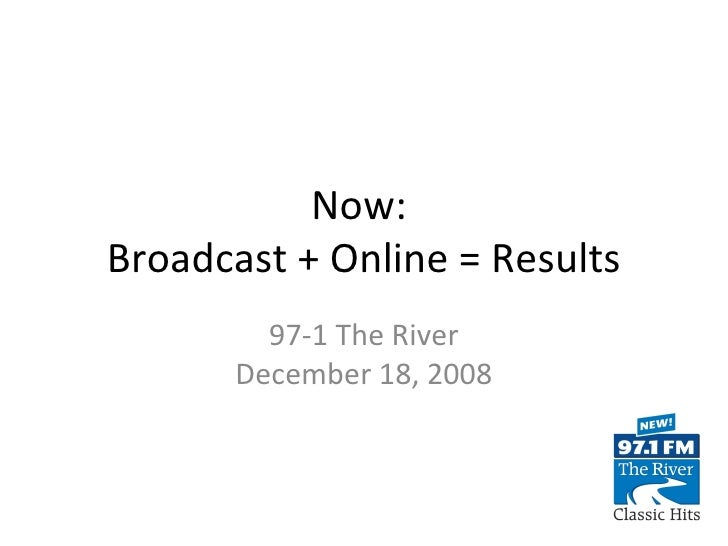 Now:  Broadcast + Online = Results 97-1 The River December 18, 2008