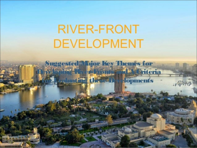 RIVER-FRONT DEVELOPMENT Suggested MajorKey Themes for Developing River-Fronts and A Criteria forEvaluating these Developme...