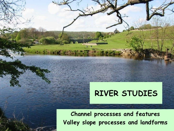 Channel processes and features Valley slope processes and landforms RIVER STUDIES