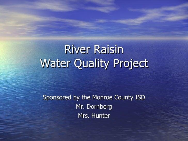 River Raisin Water Quality Project Sponsored by the Monroe County ISD Mr. Dornberg Mrs. Hunter