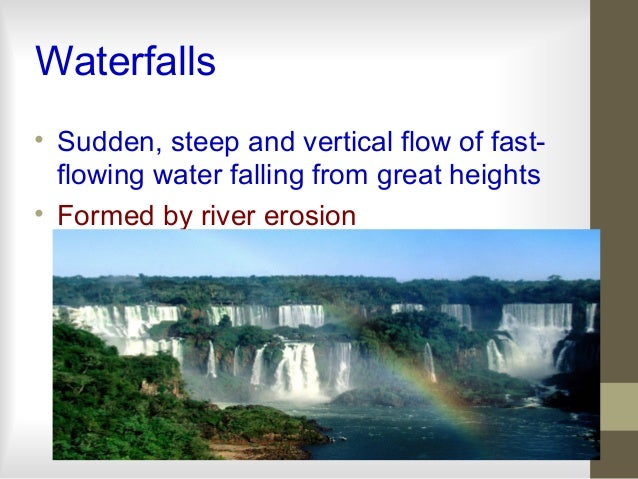 Waterfalls • Sudden, steep and vertical flow of fast- flowing water falling from great heights • Formed by river erosion