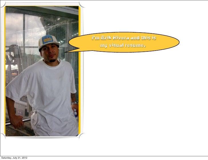 I'm Erik Rivera and this is                             my visual resume.Saturday, July 21, 2012